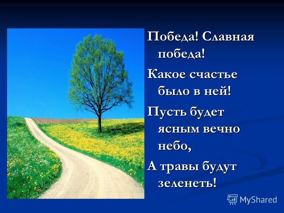 Победа! Славная победа! Какое счастье было в ней! Пусть будет ясным вечно небо, А травы будут зеленеть!