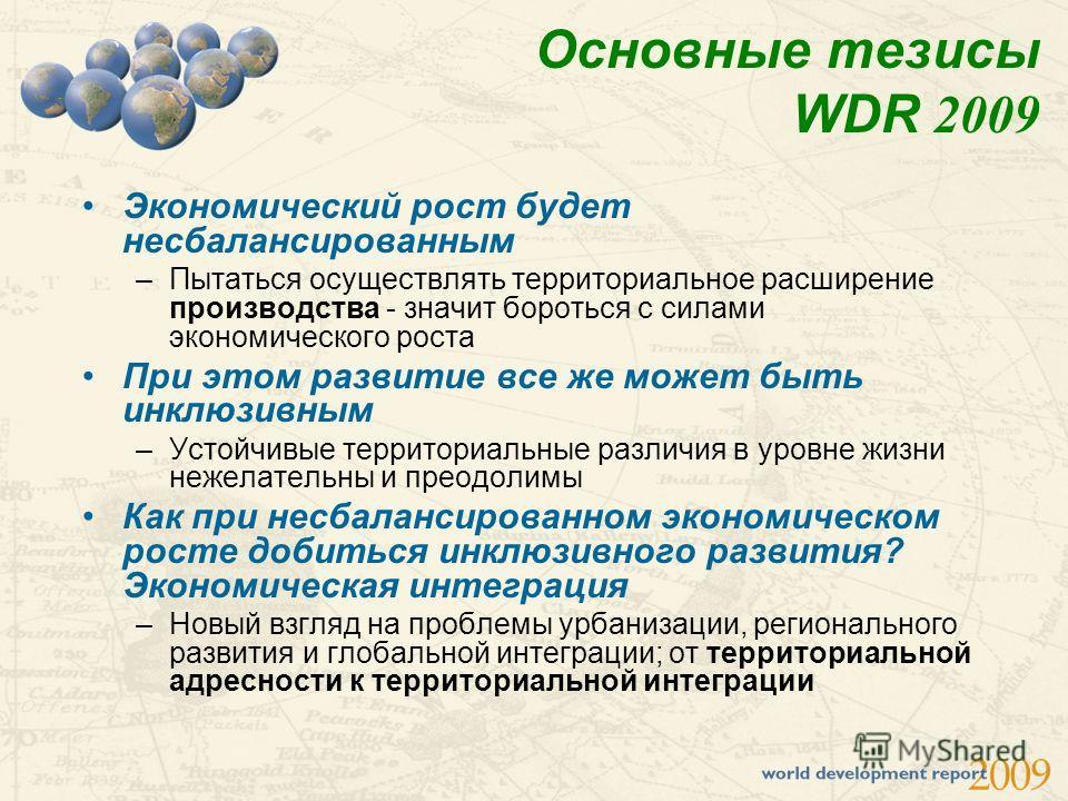 Основные тезисы WDR 2009 Экономический рост будет несбалансированным –Пытаться осуществлять территориальное расширение производства - значит бороться с силами экономического роста При этом развитие все же может быть инклюзивным –Устойчивые территориа