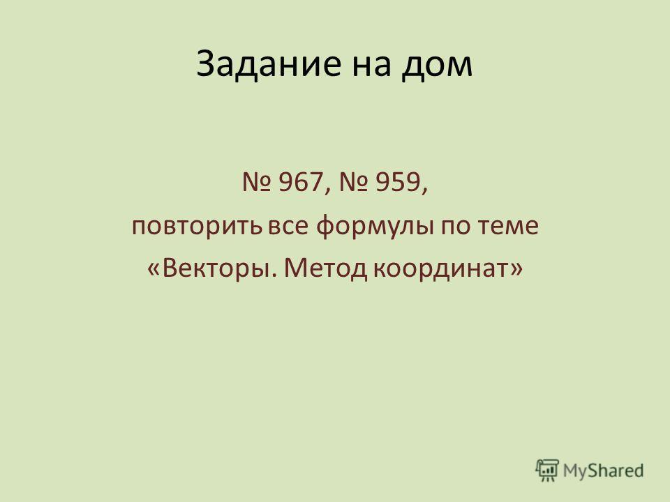 Задание на дом 967, 959, повторить все формулы по теме «Векторы. Метод координат»