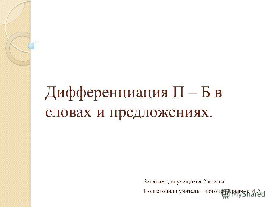 Дифференциация П – Б в словах и предложениях. Занятие для учащихся 2 класса. Подготовила учитель – логопед Кравчук И.А