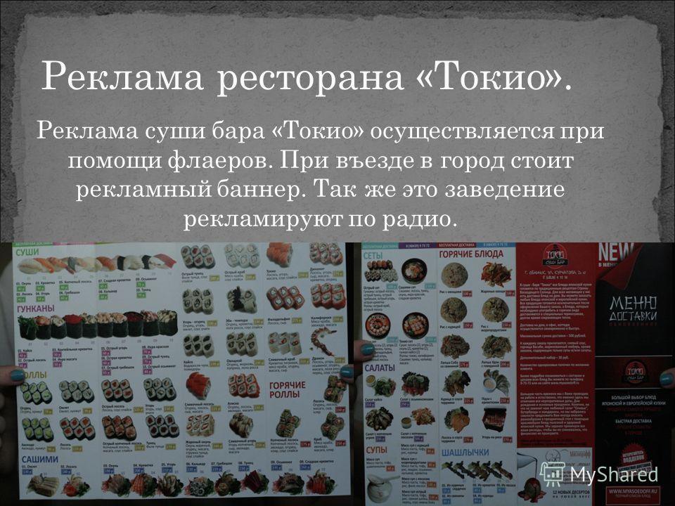 Реклама суши бара «Токио» осуществляется при помощи флаеров. При въезде в город стоит рекламный баннер. Так же это заведение рекламируют по радио. Реклама ресторана «Токио».