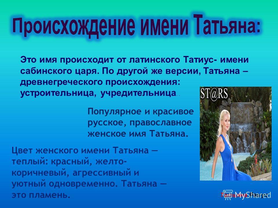 Это имя происходит от латинского Татиус- имени сабинского царя. По другой же версии, Татьяна – древнегреческого происхождения: устроительница, учредительница.. Популярное и красивое русское, православное женское имя Татьяна. Цвет женского имени Татья