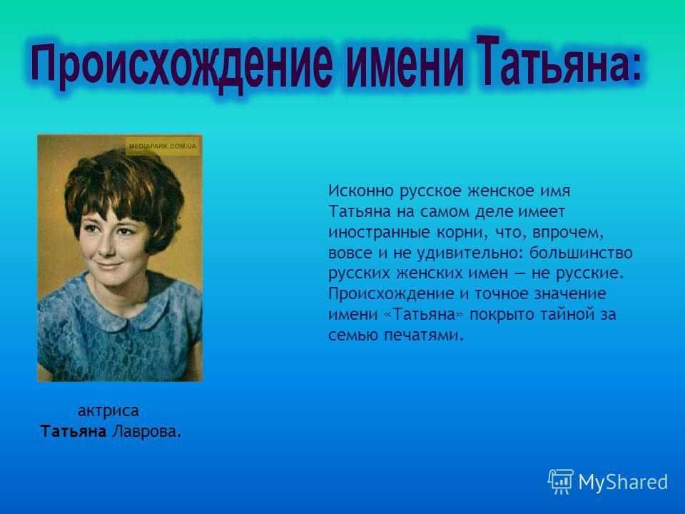 Исконно русское женское имя Татьяна на самом деле имеет иностранные корни, что, впрочем, вовсе и не удивительно: большинство русских женских имен не русские. Происхождение и точное значение имени «Татьяна» покрыто тайной за семью печатями. актриса Та