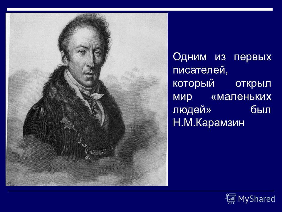 Одним из первых писателей, который открыл мир «маленьких людей» был Н.М.Карамзин