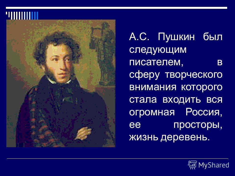 А.С. Пушкин был следующим писателем, в сферу творческого внимания которого стала входить вся огромная Россия, ее просторы, жизнь деревень.