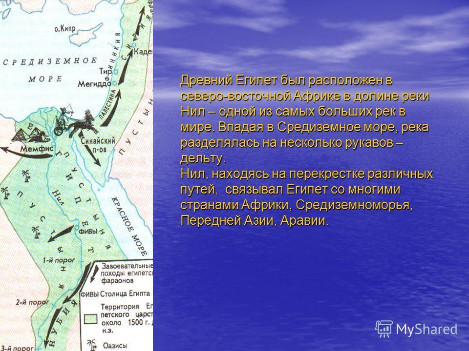 Древний Египет был расположен в северо-восточной Африке в долине реки Нил – одной из самых больших рек в мире. Впадая в Средиземное море, река разделялась на несколько рукавов – дельту. Нил, находясь на перекрестке различных путей, связывал Египет со