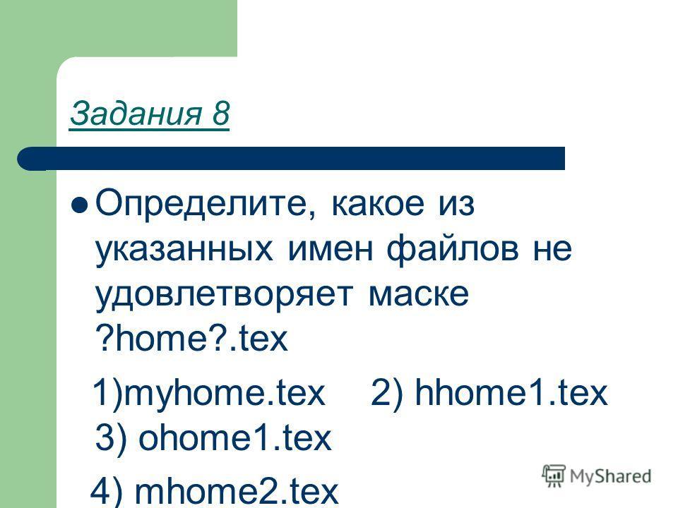 Задания 8 Определите, какое из указанных имен файлов не удовлетворяет маске ?home?.tex 1)myhome.tex 2) hhome1.tex 3) ohome1.tex 4) mhome2.tex