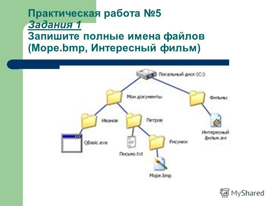 Практическая работа 5 Задания 1 Запишите полные имена файлов (Море.bmp, Интересный фильм)