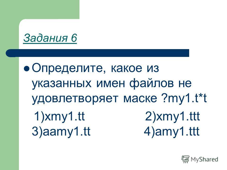 Задания 6 Определите, какое из указанных имен файлов не удовлетворяет маске ?my1.t*t 1)xmy1.tt 2)xmy1.ttt 3)aamy1.tt 4)amy1.ttt