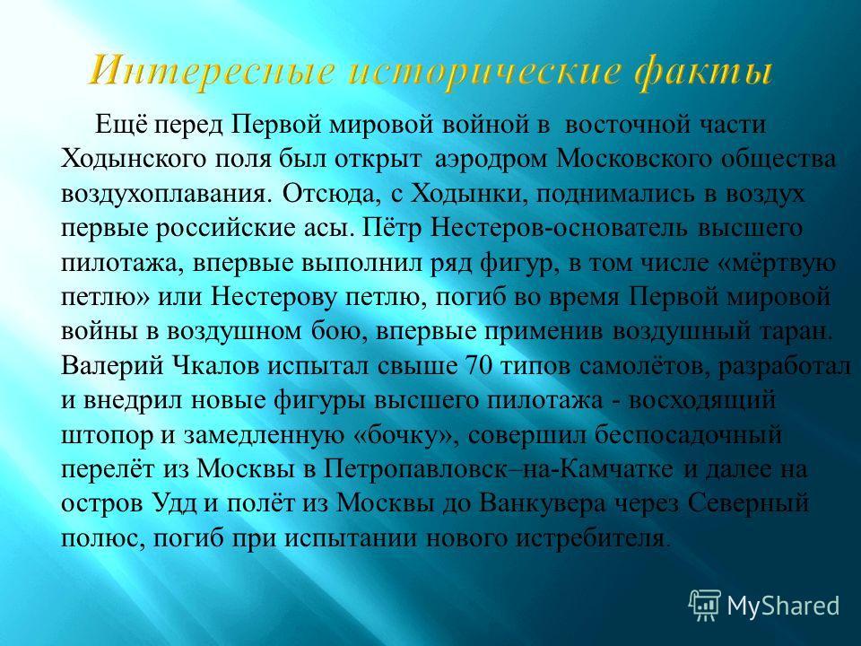 Ещё перед Первой мировой войной в восточной части Ходынского поля был открыт аэродром Московского общества воздухоплавания. Отсюда, с Ходынки, поднимались в воздух первые российские асы. Пётр Нестеров - основатель высшего пилотажа, впервые выполнил р