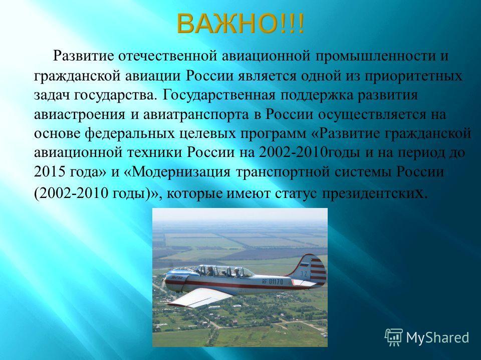 Развитие отечественной авиационной промышленности и гражданской авиации России является одной из приоритетных задач государства. Государственная поддержка развития авиастроения и авиатранспорта в России осуществляется на основе федеральных целевых пр