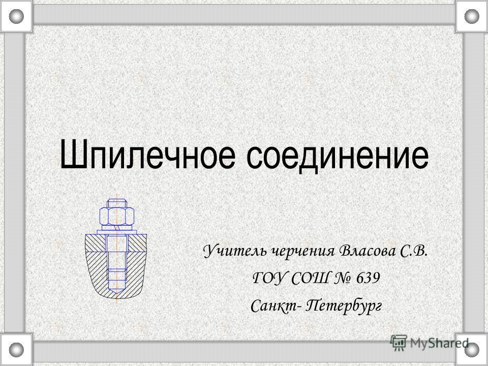 Шпилечное соединение Учитель черчения Власова С.В. ГОУ СОШ 639 Санкт- Петербург