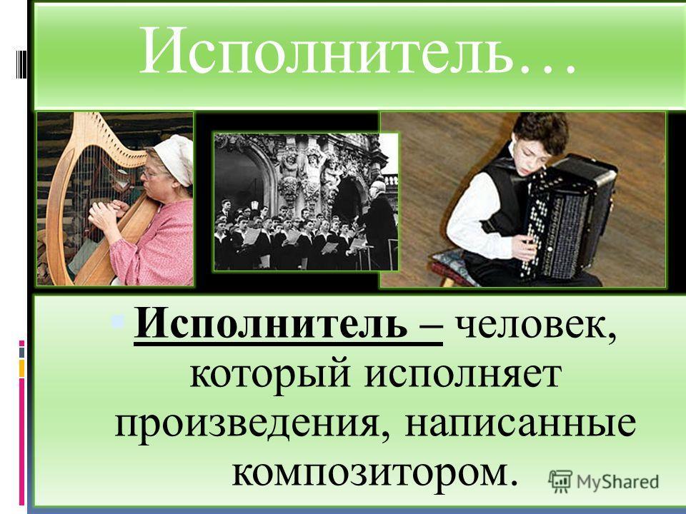 Исполнитель… Исполнитель – человек, который исполняет произведения, написанные композитором.