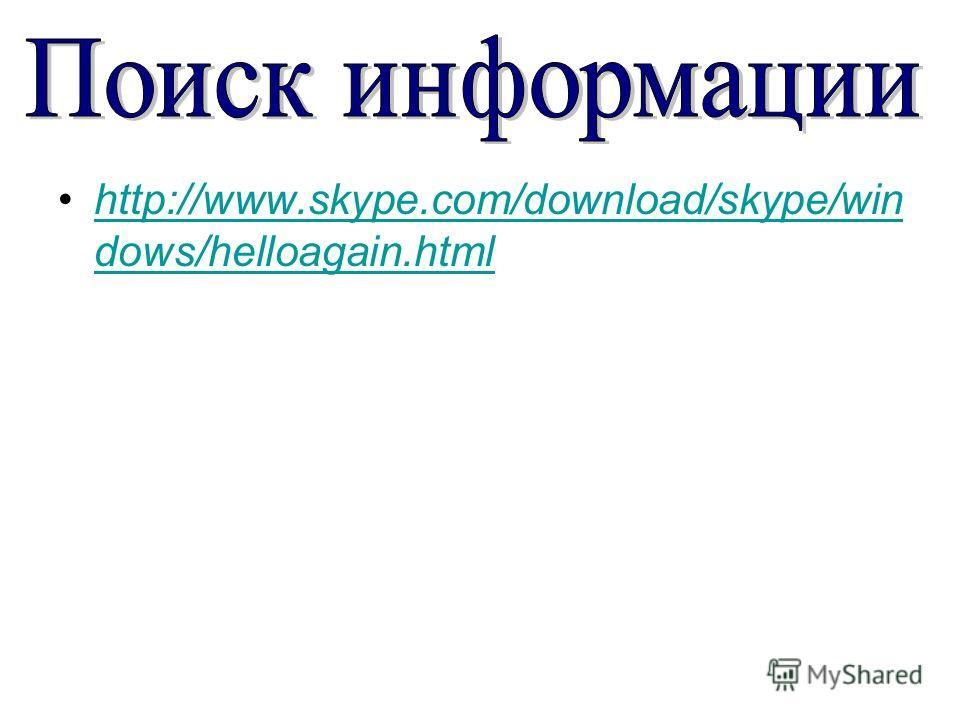http://www.skype.com/download/skype/win dows/helloagain.htmlhttp://www.skype.com/download/skype/win dows/helloagain.html