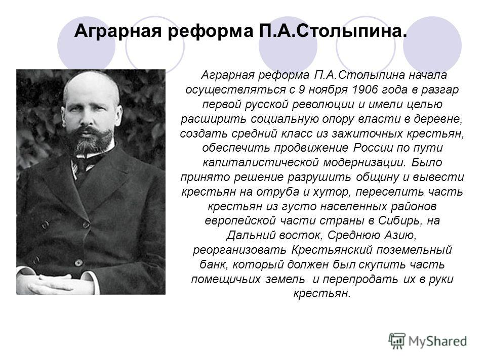 Aграрная реформа П.А.Столыпина начала осуществляться с 9 ноября 1906 года в разгар первой русской революции и имели целью расширить социальную опору власти в деревне, создать средний класс из зажиточных крестьян, обеспечить продвижение России по пути