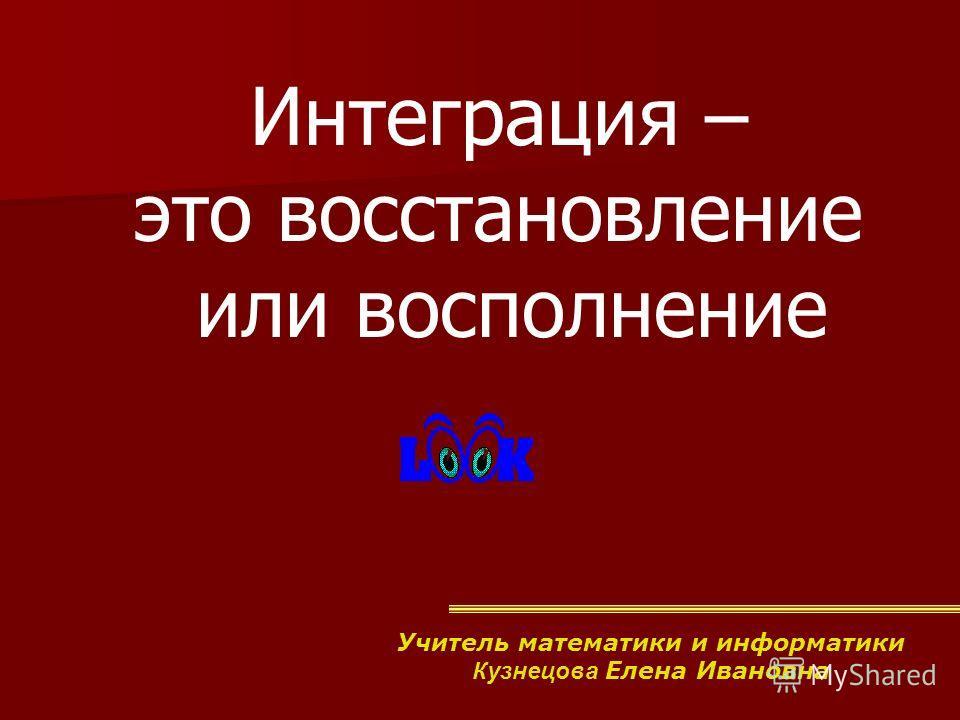 Интеграция – это восстановление или восполнение Учитель математики и информатики Кузнецова Елена Ивановна