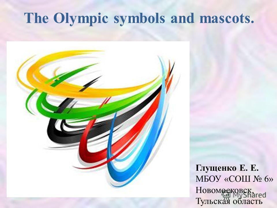 The Olympic symbols and mascots. Глущенко Е. Е. МБОУ «СОШ 6» Новомосковск, Тульская область