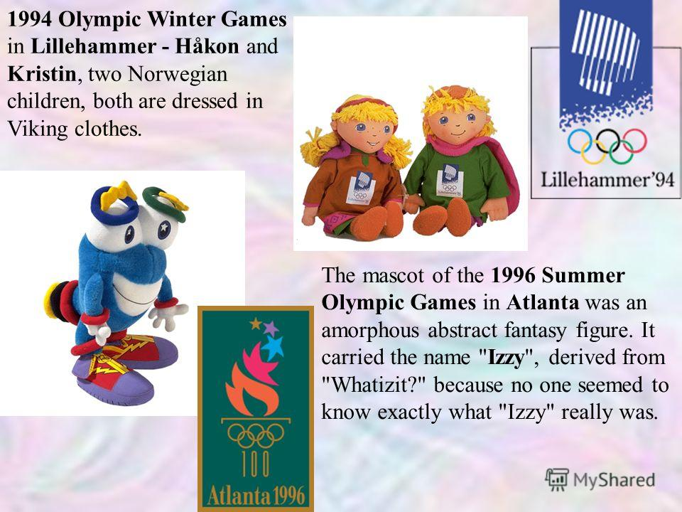 1994 Olympic Winter Games in Lillehammer - Håkon and Kristin, two Norwegian children, both are dressed in Viking clothes. The mascot of the 1996 Summer Olympic Games in Atlanta was an amorphous abstract fantasy figure. It carried the name