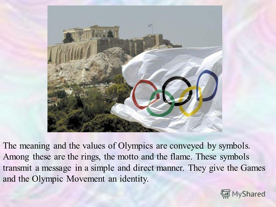 The meaning and the values of Olympics are conveyed by symbols. Among these are the rings, the motto and the flame. These symbols transmit a message in a simple and direct manner. They give the Games and the Olympic Movement an identity.