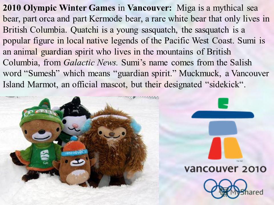 2010 Olympic Winter Games in Vancouver: Miga is a mythical sea bear, part orca and part Kermode bear, a rare white bear that only lives in British Columbia. Quatchi is a young sasquatch, the sasquatch is a popular figure in local native legends of th