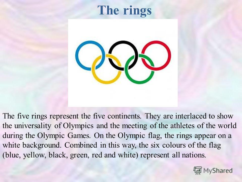 The rings The five rings represent the five continents. They are interlaced to show the universality of Olympics and the meeting of the athletes of the world during the Olympic Games. On the Olympic flag, the rings appear on a white background. Combi
