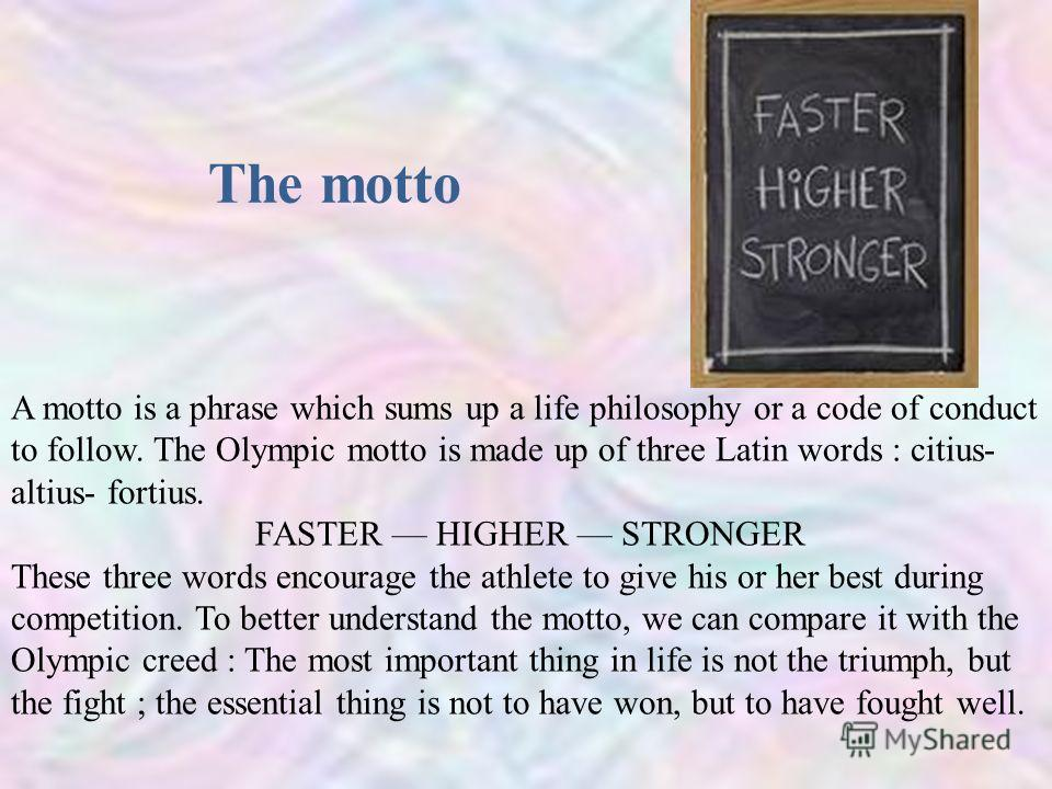 The motto A motto is a phrase which sums up a life philosophy or a code of conduct to follow. The Olympic motto is made up of three Latin words : citius- altius- fortius. FASTER HIGHER STRONGER These three words encourage the athlete to give his or h