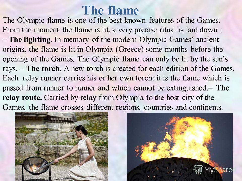 The flame The Olympic flame is one of the best-known features of the Games. From the moment the flame is lit, a very precise ritual is laid down : – The lighting. In memory of the modern Olympic Games ancient origins, the flame is lit in Olympia (Gre