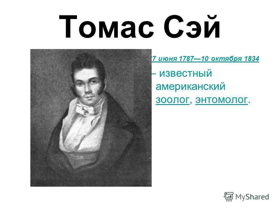 Томас Сэй 27 июня 178710 октября 1834 27 июня178710 октября1834 известный американский зоолог, энтомолог. зоологэнтомолог