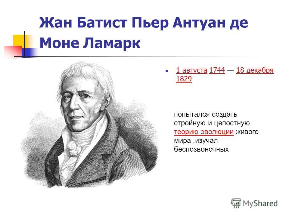 Жан Батист Пьер Антуан де Моне Ламарк 1 августа 1744 18 декабря 1829 1 августа174418 декабря 1829 попытался создать стройную и целостную теорию эволюции живого мира,изучал беспозвоночных теорию эволюции