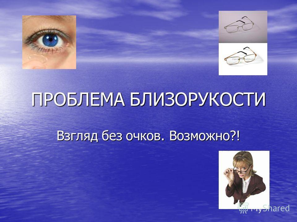 ПРОБЛЕМА БЛИЗОРУКОСТИ Взгляд без очков. Возможно?!
