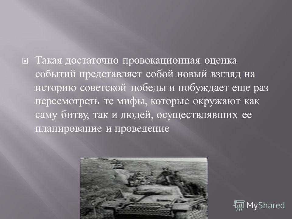 Такая достаточно провокационная оценка событий представляет собой новый взгляд на историю советской победы и побуждает еще раз пересмотреть те мифы, которые окружают как саму битву, так и людей, осуществлявших ее планирование и проведение