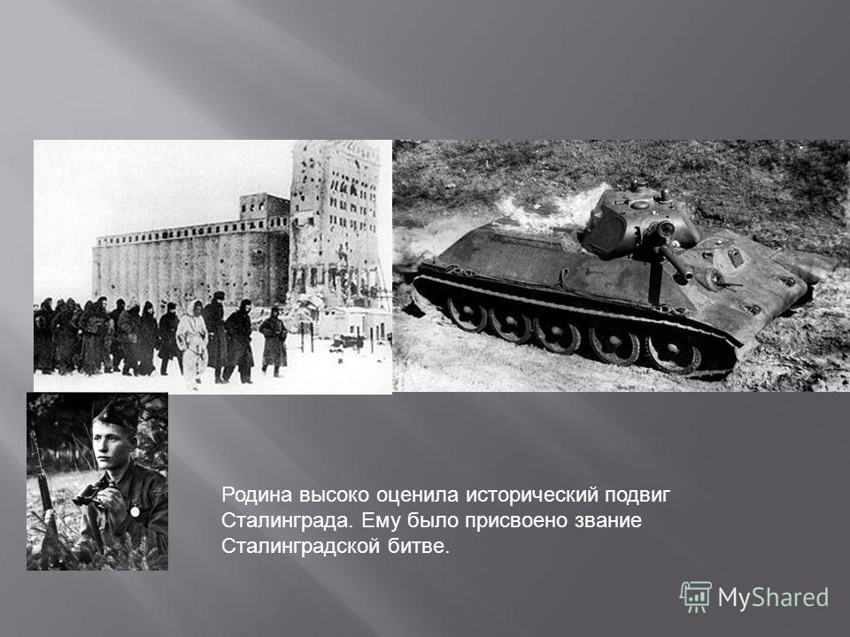 Родина высоко оценила исторический подвиг Сталинграда. Ему было присвоено звание Сталинградской битве.