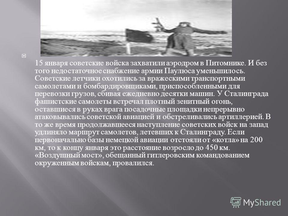 15 января советские войска захватили аэродром в Питомнике. И без того недостаточное снабжение армии Паулюса уменьшилось. Советские летчики охотились за вражескими транспортными самолетами и бомбардировщиками, приспособленными для перевозки грузов, сб