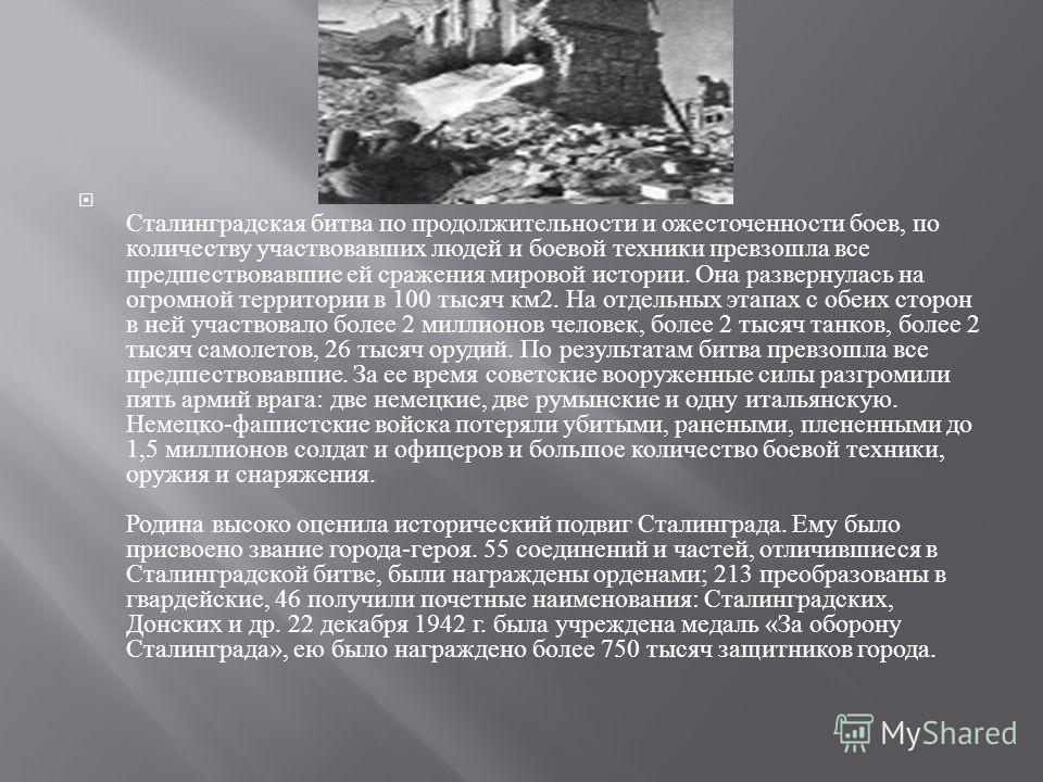 Сталинградская битва по продолжительности и ожесточенности боев, по количеству участвовавших людей и боевой техники превзошла все предшествовавшие ей сражения мировой истории. Она развернулась на огромной территории в 100 тысяч км 2. На отдельных эта