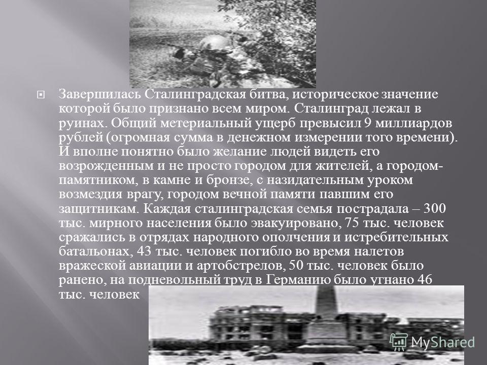 Завершилась Сталинградская битва, историческое значение которой было признано всем миром. Сталинград лежал в руинах. Общий метериальный ущерб превысил 9 миллиардов рублей ( огромная сумма в денежном измерении того времени ). И вполне понятно было жел