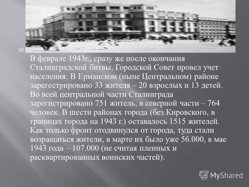 В феврале 1943 г., сразу же после окончания Сталинградской битвы, Городской Совет провел учет населения. В Ерманском ( ныне Центральном ) районе зарегестрировано 33 жителя – 20 взрослых и 13 детей. Во всей центральной части Сталинграда зарегистрирова