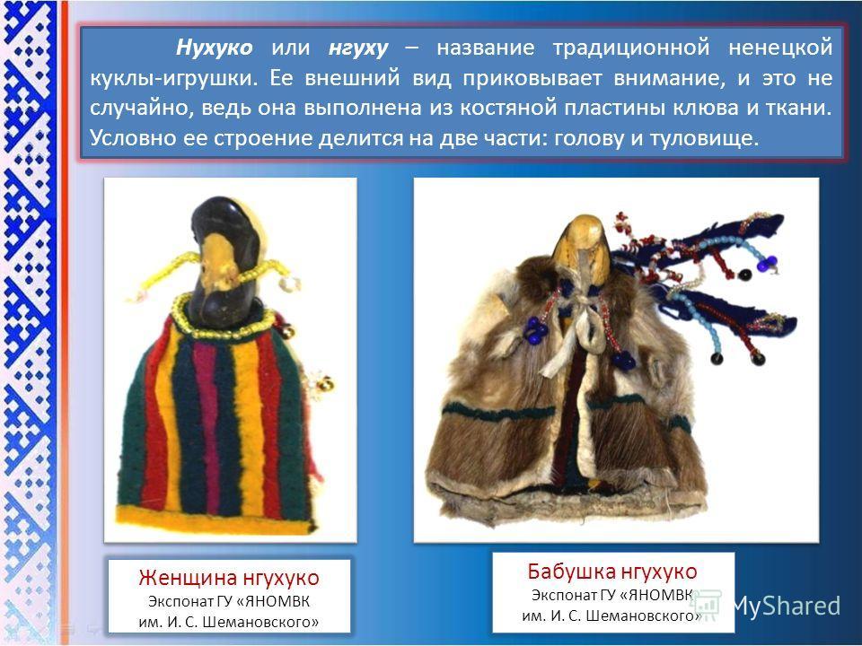 Нухуко или нгуху – название традиционной ненецкой куклы-игрушки. Ее внешний вид приковывает внимание, и это не случайно, ведь она выполнена из костяной пластины клюва и ткани. Условно ее строение делится на две части: голову и туловище. Бабушка нгуху