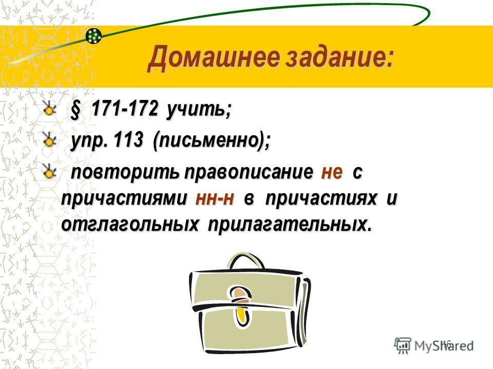 16 Домашнее задание: § 171-172 учить; упр. 113 (письменно); упр. 113 (письменно); повторить правописание не с причастиями нн-н в причастиях и отглагольных прилагательных. повторить правописание не с причастиями нн-н в причастиях и отглагольных прилаг