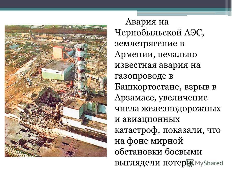 Авария на Чернобыльской АЭС, землетрясение в Армении, печально известная авария на газопроводе в Башкортостане, взрыв в Арзамасе, увеличение числа железнодорожных и авиационных катастроф, показали, что на фоне мирной обстановки боевыми выглядели поте
