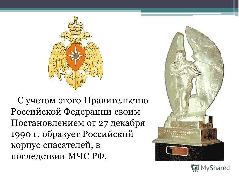 С учетом этого Правительство Российской Федерации своим Постановлением от 27 декабря 1990 г. образует Российский корпус спасателей, в последствии МЧС РФ.