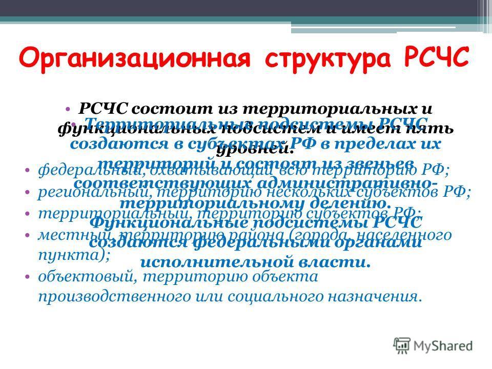Организационная структура РСЧС РСЧС состоит из территориальных и функциональных подсистем и имеет пять уровней: федеральный, охватывающий всю территорию РФ; региональный, территорию нескольких субъектов РФ; территориальный, территорию субъектов РФ; м
