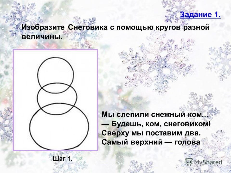Задание 1. Изобразите Снеговика с помощью кругов разной величины. Шаг 1. Мы слепили снежный ком... Будешь, ком, снеговиком! Сверху мы поставим два. Самый верхний голова