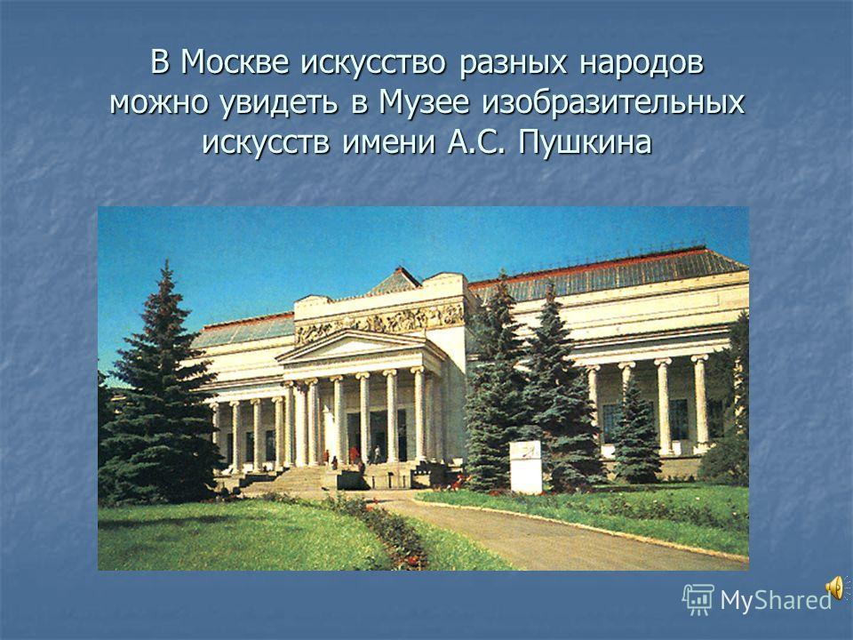 В Москве искусство разных народов можно увидеть в Музее изобразительных искусств имени А.С. Пушкина