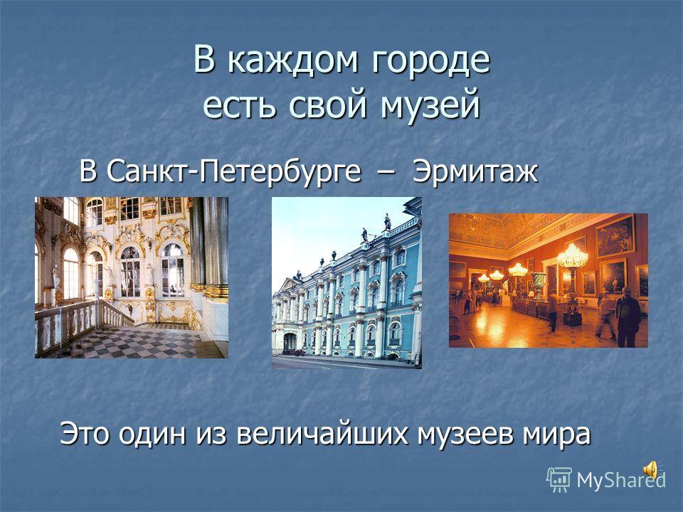 В каждом городе есть свой музей В Санкт-Петербурге – Эрмитаж Это один из величайших музеев мира