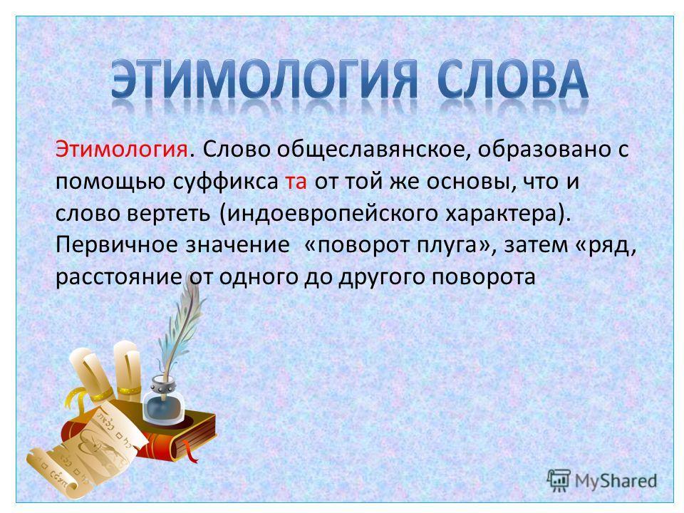 Этимология. Слово общеславянское, образовано с помощью суффикса та от той же основы, что и слово вертеть (индоевропейского характера). Первичное значение «поворот плуга», затем «ряд, расстояние от одного до другого поворота
