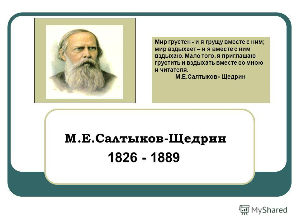 М.Е.Салтыков-Щедрин 1826 - 1889 Мир грустен - и я грущу вместе с ним; мир вздыхает – и я вместе с ним вздыхаю. Мало того, я приглашаю грустить и вздыхать вместе со мною и читателя. М.Е.Салтыков - Щедрин