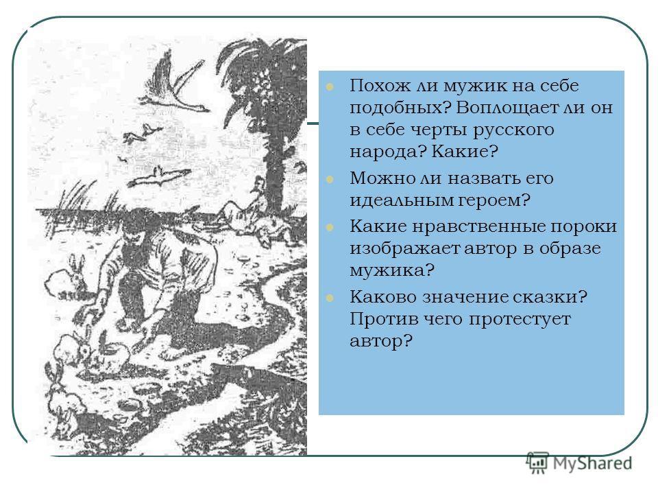 Похож ли мужик на себе подобных? Воплощает ли он в себе черты русского народа? Какие? Можно ли назвать его идеальным героем? Какие нравственные пороки изображает автор в образе мужика? Каково значение сказки? Против чего протестует автор?