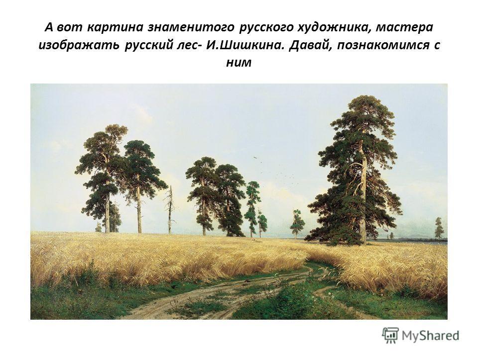 А вот картина знаменитого русского художника, мастера изображать русский лес- И.Шишкина. Давай, познакомимся с ним