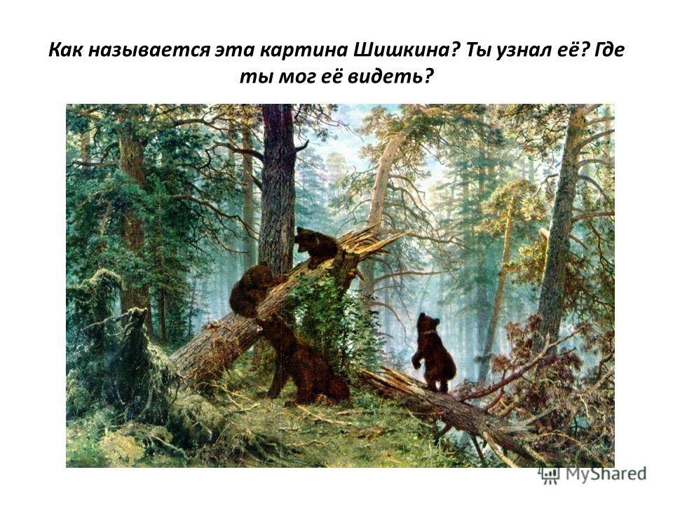 Как называется эта картина Шишкина? Ты узнал её? Где ты мог её видеть?