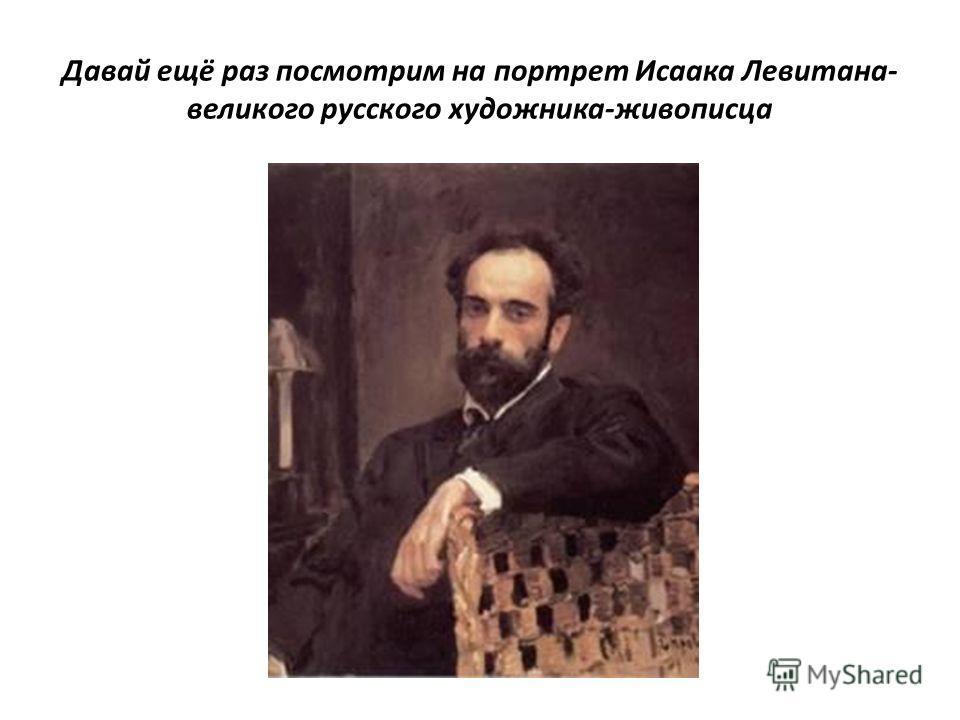 Давай ещё раз посмотрим на портрет Исаака Левитана- великого русского художника-живописца